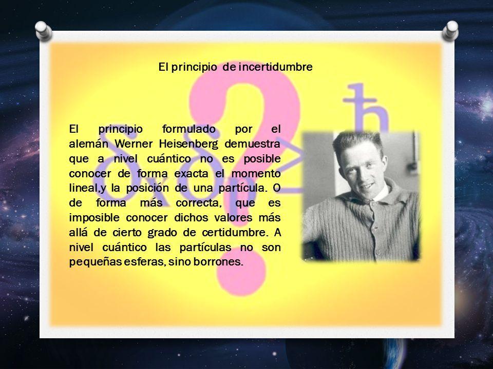 El principio formulado por el alemán Werner Heisenberg demuestra que a nivel cuántico no es posible conocer de forma exacta el momento lineal,y la posición de una partícula.