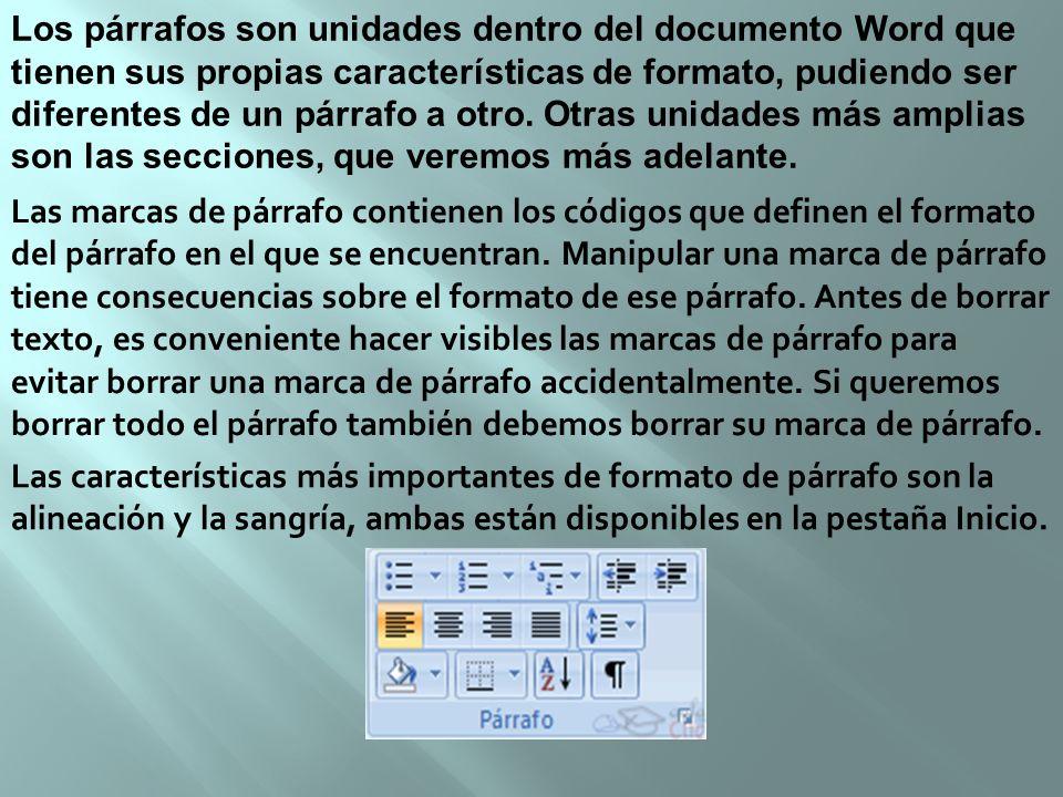 Los párrafos son unidades dentro del documento Word que tienen sus propias características de formato, pudiendo ser diferentes de un párrafo a otro. O