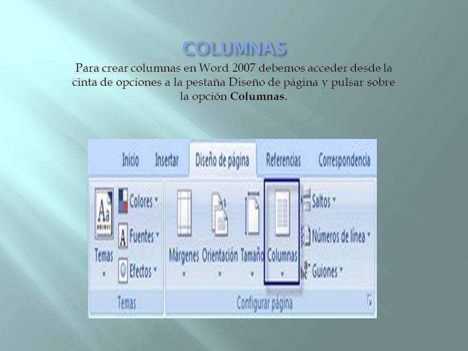Para crear columnas en Word 2007 debemos acceder desde la cinta de opciones a la pestaña Diseño de página y pulsar sobre la opción Columnas.