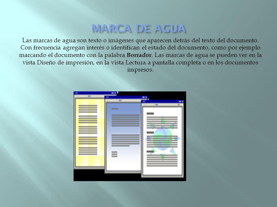 Las marcas de agua son texto o imágenes que aparecen detrás del texto del documento. Con frecuencia agregan interés o identifican el estado del docume