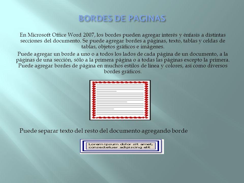 En Microsoft Office Word 2007, los bordes pueden agregar interés y énfasis a distintas secciones del documento. Se puede agregar bordes a páginas, tex