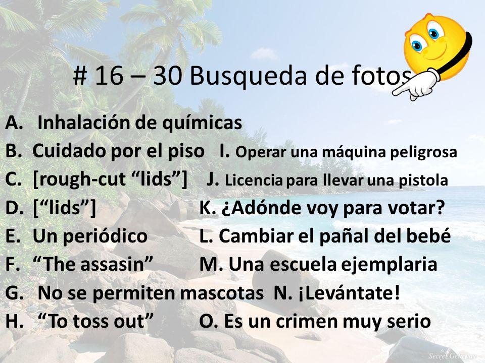# 16 – 30 Busqueda de fotos A. Inhalación de químicas B.Cuidado por el piso I. Operar una máquina peligrosa C.[rough-cut lids] J. Licencia para llevar