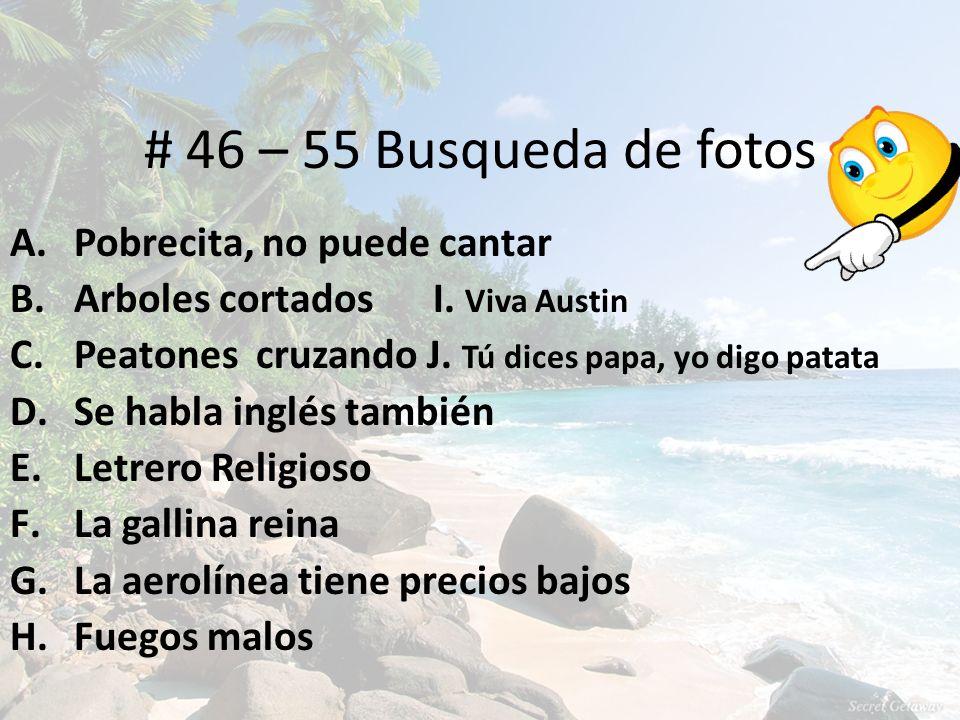 # 46 – 55 Busqueda de fotos A. Pobrecita, no puede cantar B. Arboles cortados I. Viva Austin C. Peatones cruzando J. Tú dices papa, yo digo patata D.