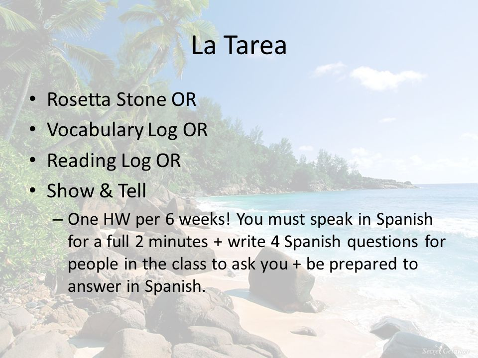 La Tarea Rosetta Stone OR Vocabulary Log OR Reading Log OR Show & Tell – One HW per 6 weeks! You must speak in Spanish for a full 2 minutes + write 4