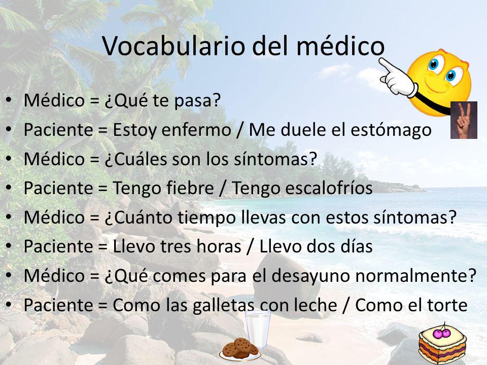 Vocabulario del médico Médico = ¿Qué te pasa? Paciente = Estoy enfermo / Me duele el estómago Médico = ¿Cuáles son los síntomas? Paciente = Tengo fieb