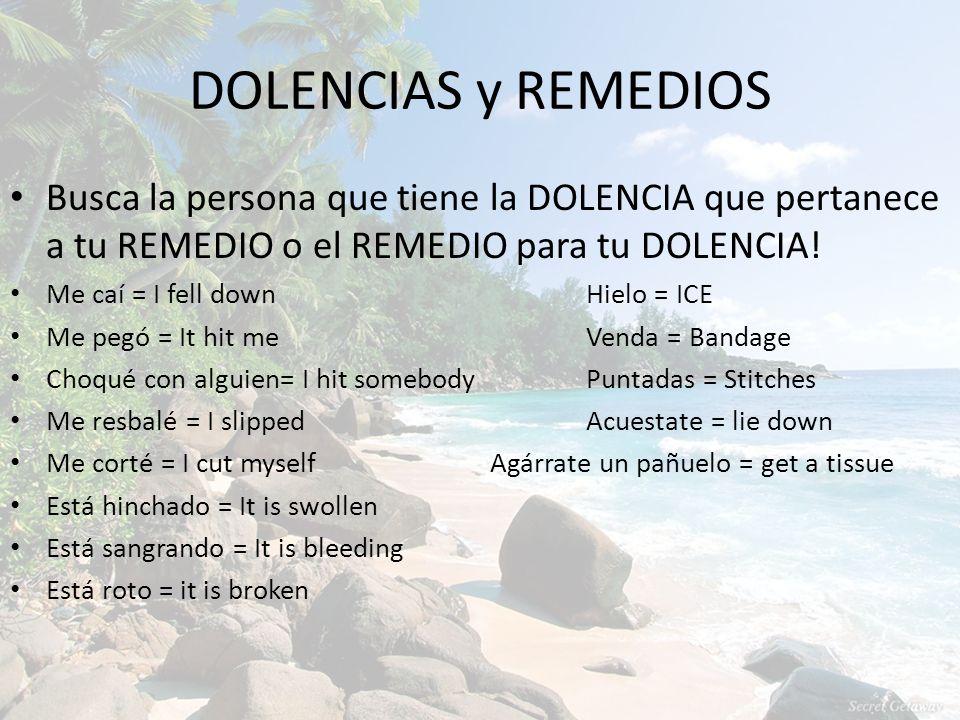 DOLENCIAS y REMEDIOS Busca la persona que tiene la DOLENCIA que pertanece a tu REMEDIO o el REMEDIO para tu DOLENCIA! Me caí = I fell downHielo = ICE