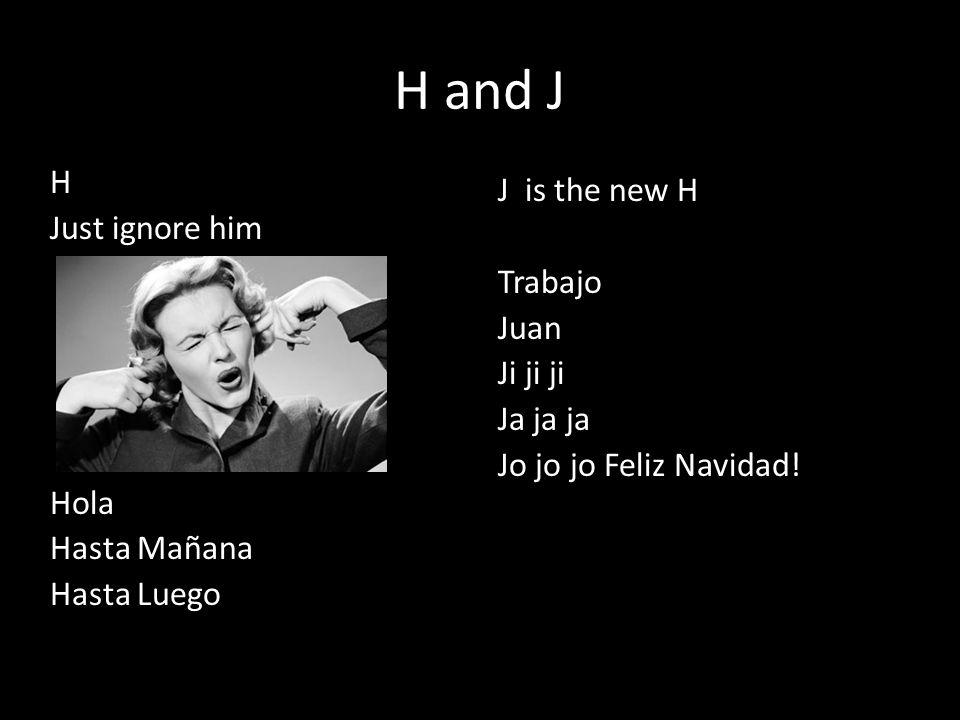 H and J H Just ignore him Hola Hasta Mañana Hasta Luego J is the new H Trabajo Juan Ji ji ji Ja ja ja Jo jo jo Feliz Navidad!