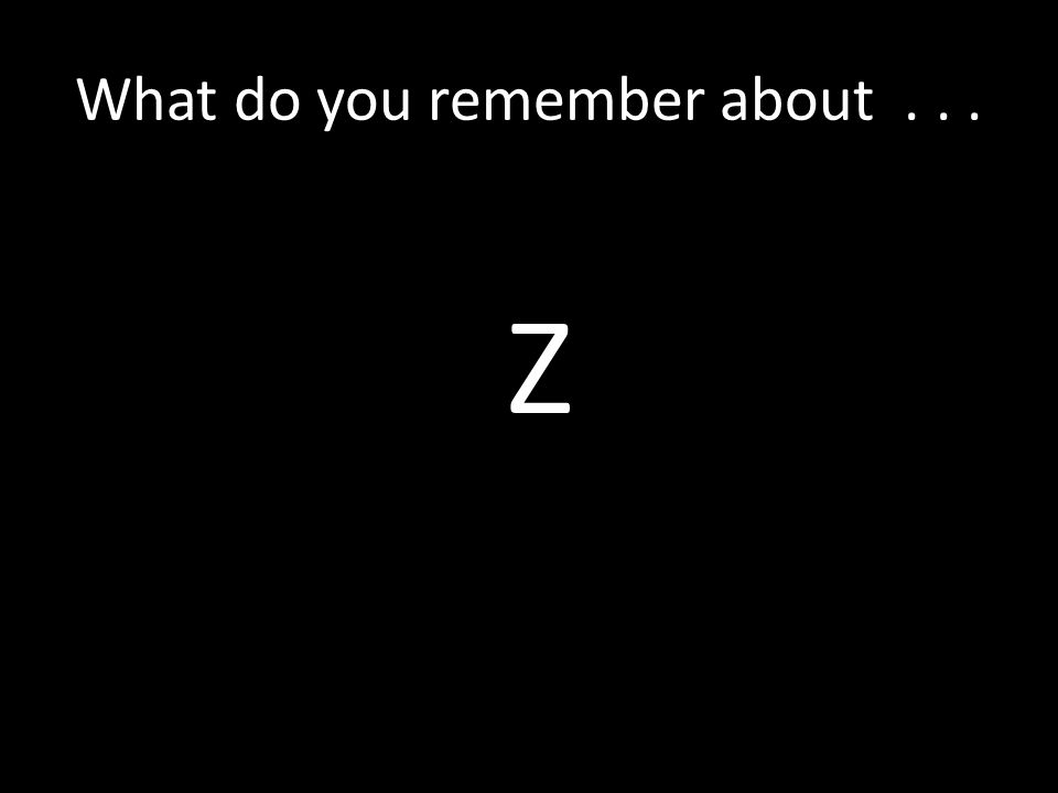 What do you remember about... Z