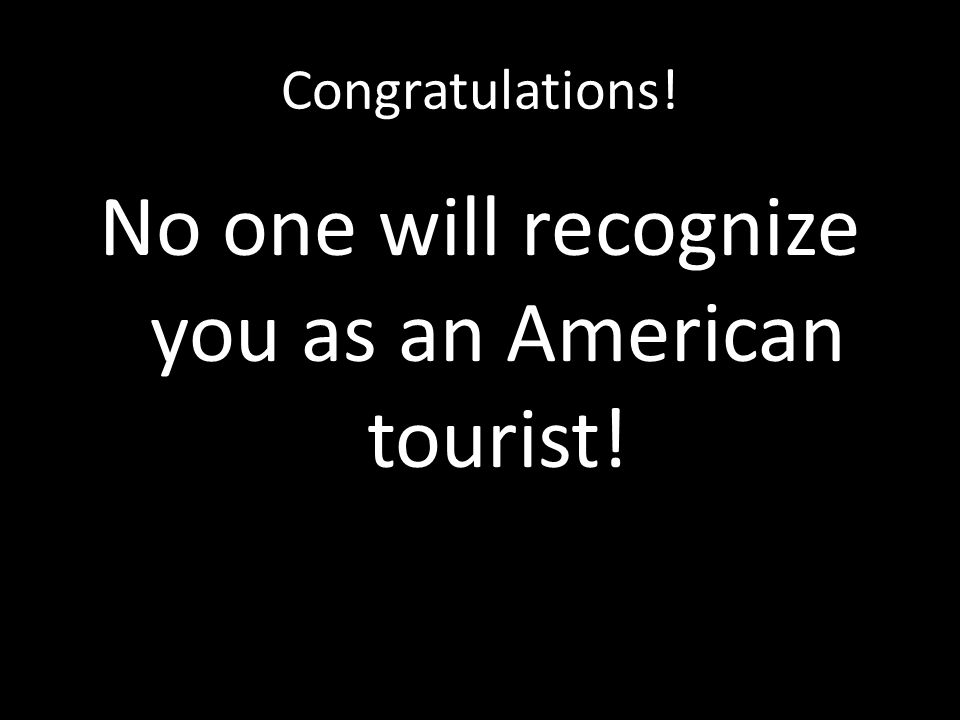 Congratulations! No one will recognize you as an American tourist!