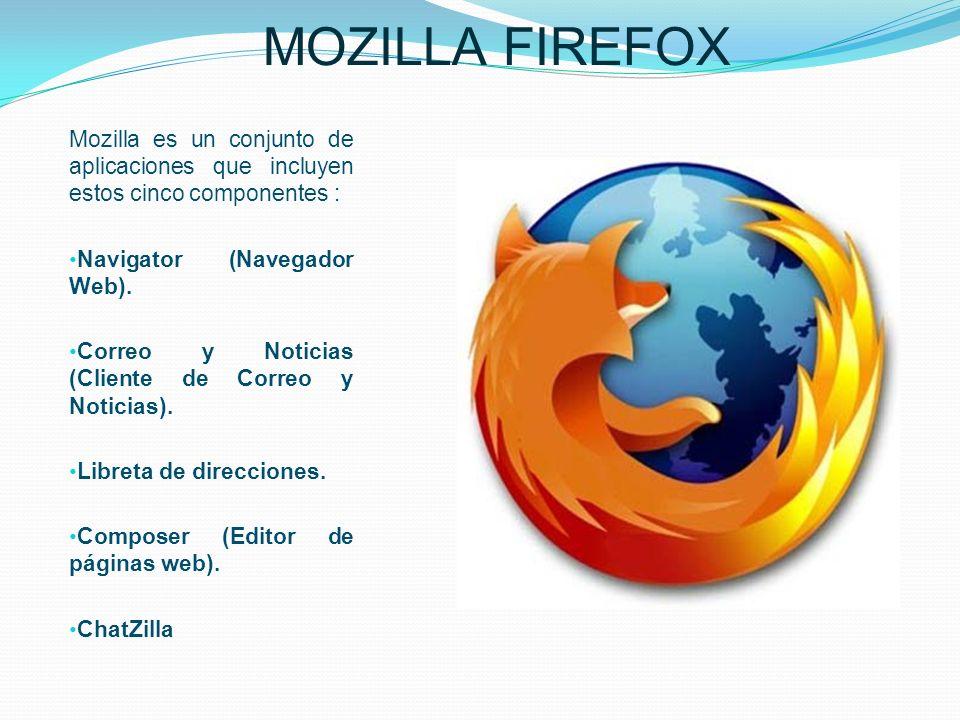 MOZILLA FIREFOX Mozilla es un conjunto de aplicaciones que incluyen estos cinco componentes : Navigator (Navegador Web). Correo y Noticias (Cliente de