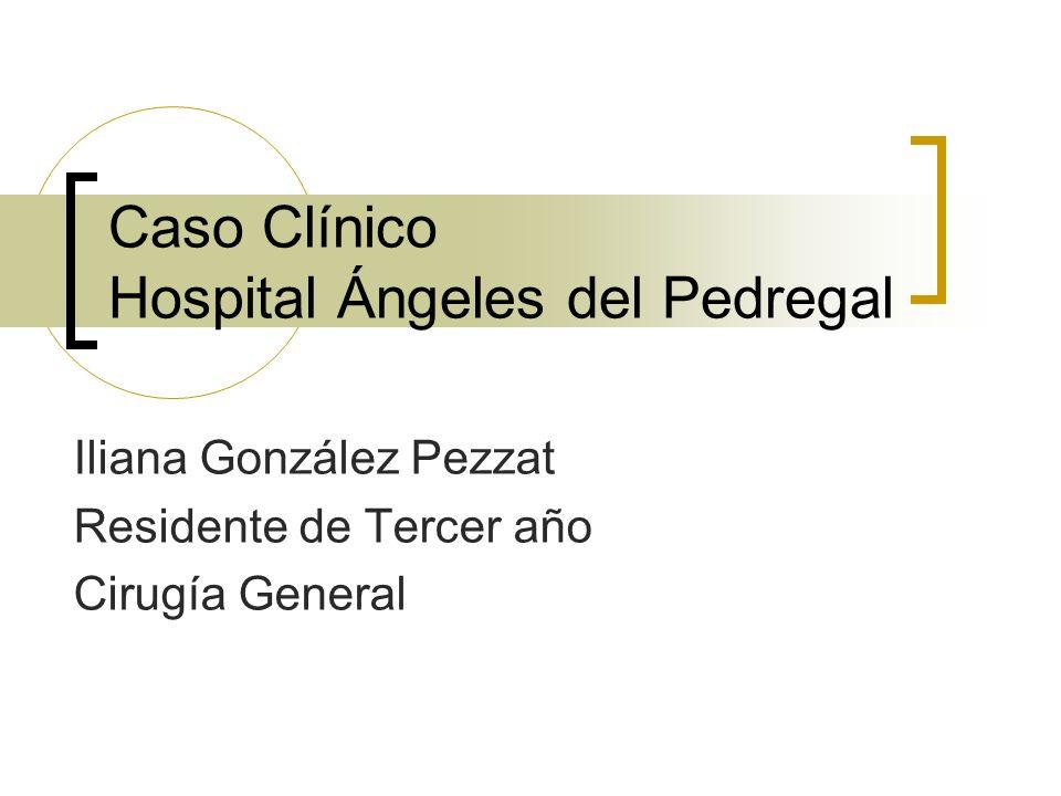 Caso Clínico Hospital Ángeles del Pedregal Iliana González Pezzat Residente de Tercer año Cirugía General