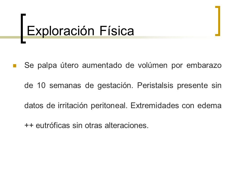 Exploración Física Se palpa útero aumentado de volúmen por embarazo de 10 semanas de gestación. Peristalsis presente sin datos de irritación peritonea