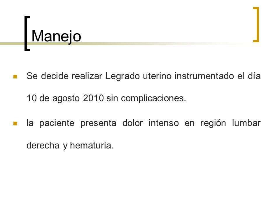 Manejo Se decide realizar Legrado uterino instrumentado el día 10 de agosto 2010 sin complicaciones. la paciente presenta dolor intenso en región lumb