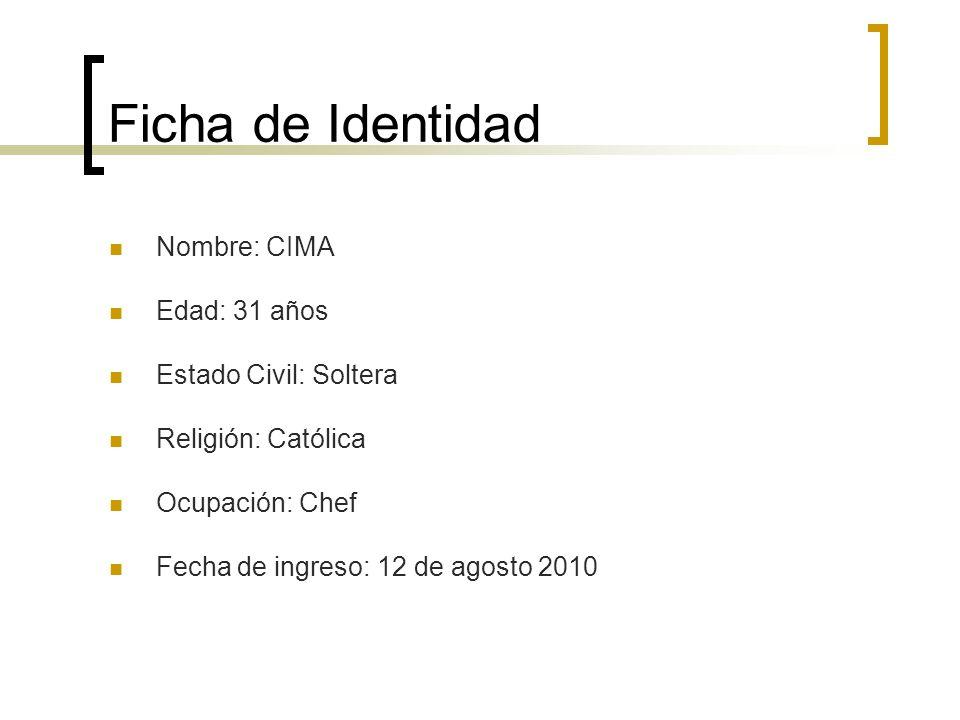 Ficha de Identidad Nombre: CIMA Edad: 31 años Estado Civil: Soltera Religión: Católica Ocupación: Chef Fecha de ingreso: 12 de agosto 2010