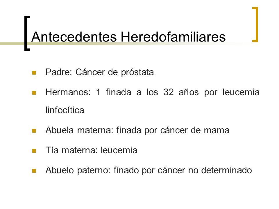 Antecedentes Heredofamiliares Padre: Cáncer de próstata Hermanos: 1 finada a los 32 años por leucemia linfocítica Abuela materna: finada por cáncer de