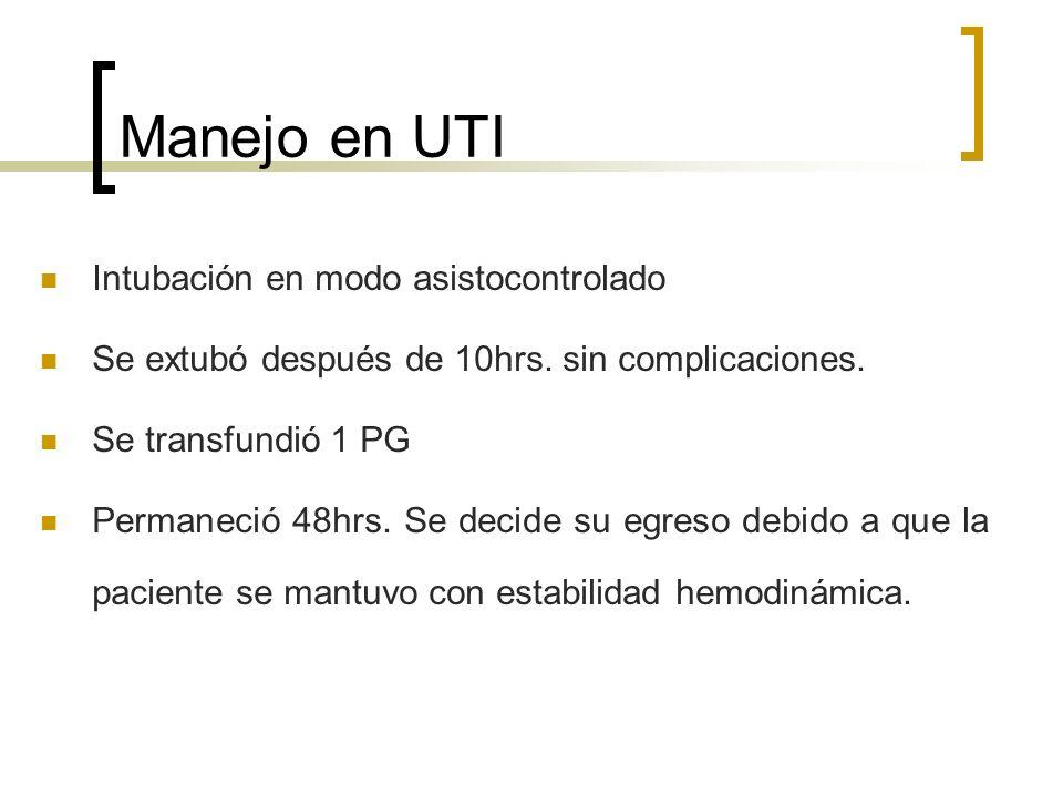 Manejo en UTI Intubación en modo asistocontrolado Se extubó después de 10hrs. sin complicaciones. Se transfundió 1 PG Permaneció 48hrs. Se decide su e