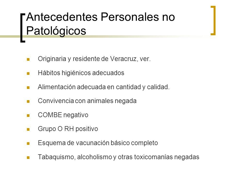 Antecedentes Personales no Patológicos Originaria y residente de Veracruz, ver. Hábitos higiénicos adecuados Alimentación adecuada en cantidad y calid