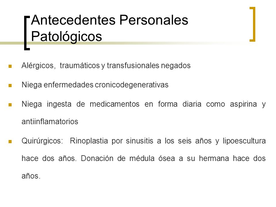 Antecedentes Personales Patológicos Alérgicos, traumáticos y transfusionales negados Niega enfermedades cronicodegenerativas Niega ingesta de medicame