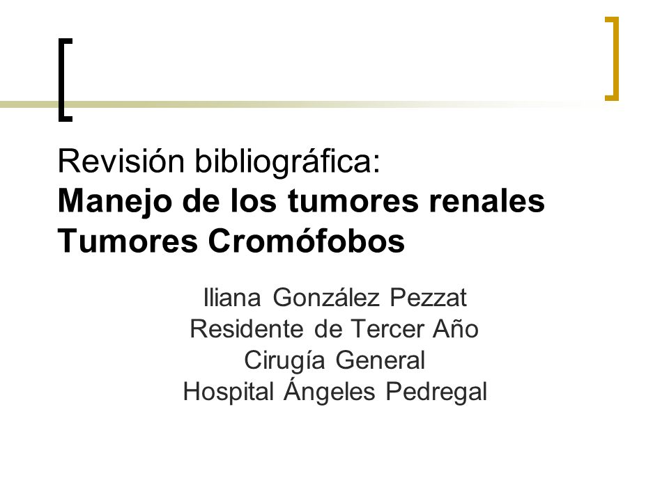 Revisión bibliográfica: Manejo de los tumores renales Tumores Cromófobos Iliana González Pezzat Residente de Tercer Año Cirugía General Hospital Ángel