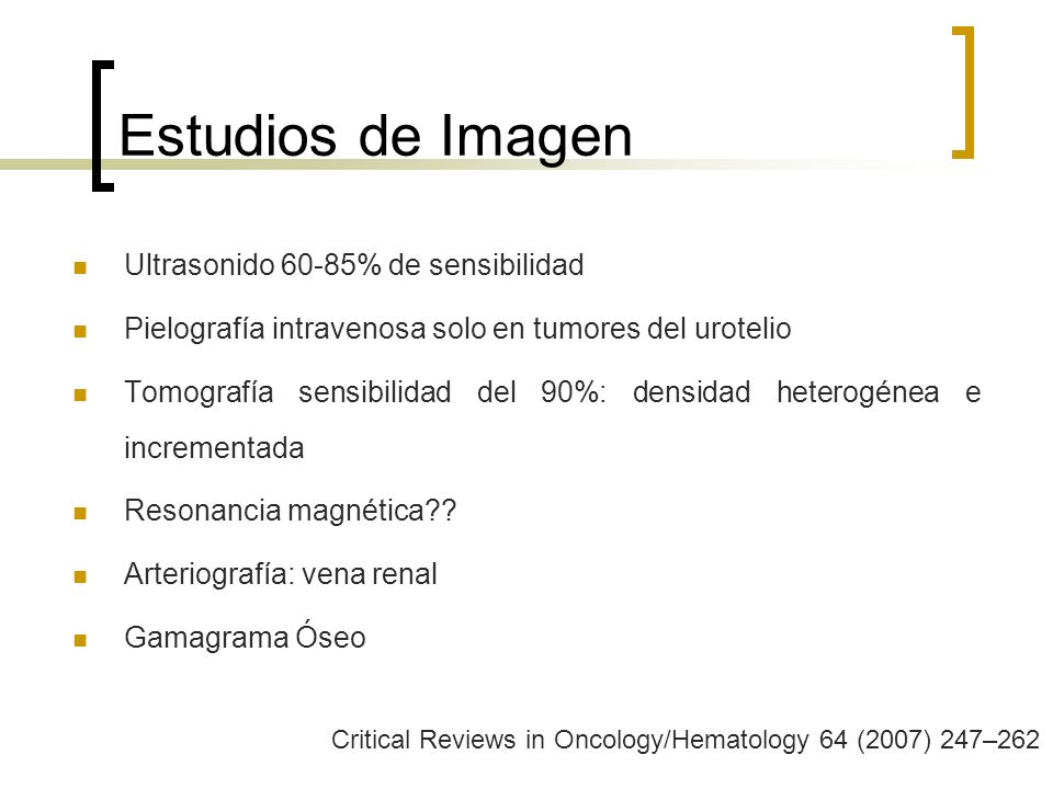 Estudios de Imagen Ultrasonido 60-85% de sensibilidad Pielografía intravenosa solo en tumores del urotelio Tomografía sensibilidad del 90%: densidad h