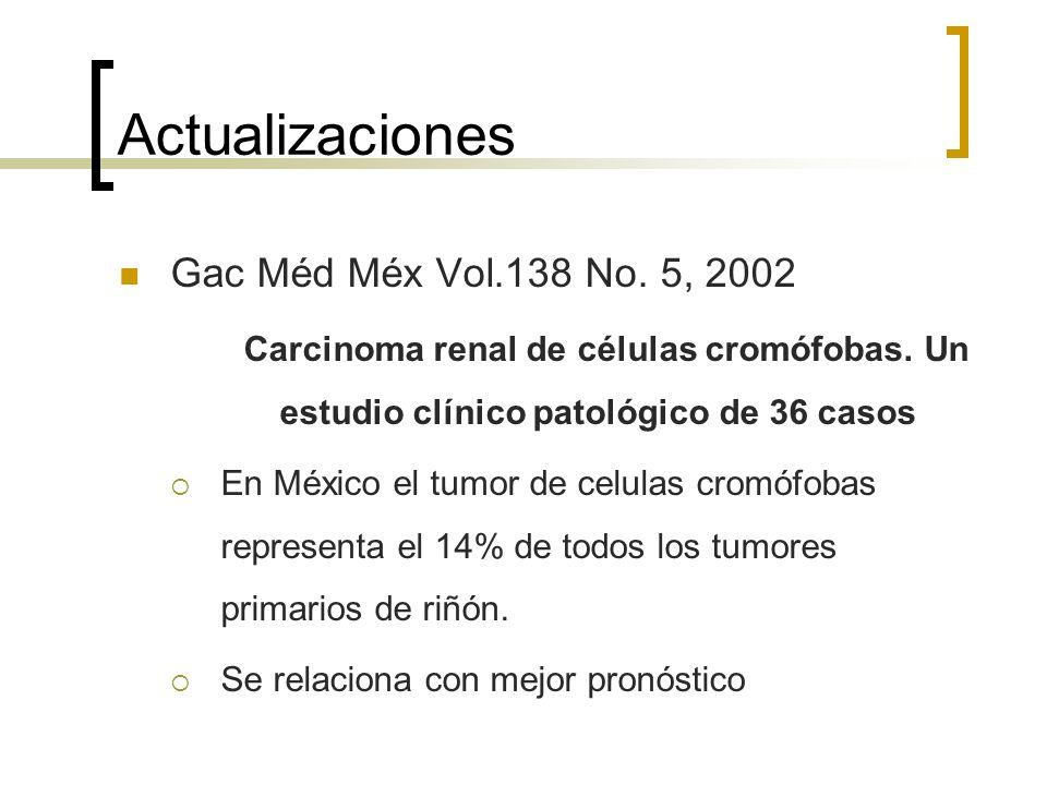 Actualizaciones Gac Méd Méx Vol.138 No. 5, 2002 Carcinoma renal de células cromófobas. Un estudio clínico patológico de 36 casos En México el tumor de
