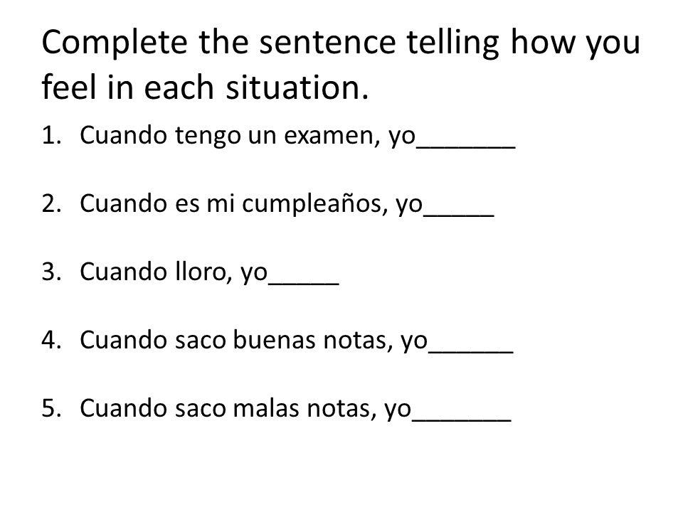 Complete the sentence telling how you feel in each situation. 1.Cuando tengo un examen, yo_______ 2.Cuando es mi cumpleaños, yo_____ 3.Cuando lloro, y