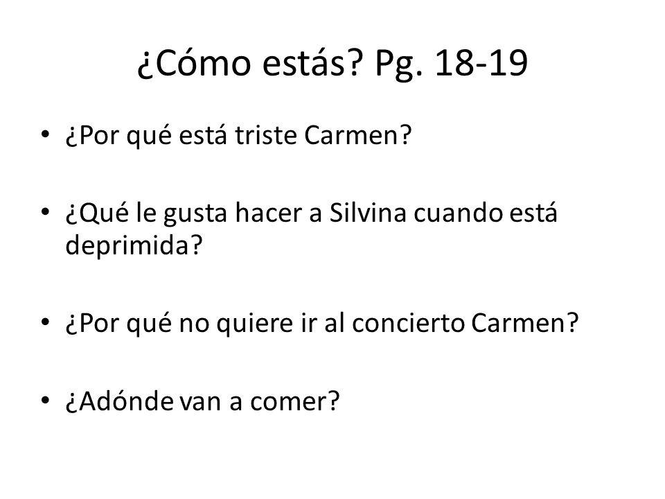 ¿Cómo estás? Pg. 18-19 ¿Por qué está triste Carmen? ¿Qué le gusta hacer a Silvina cuando está deprimida? ¿Por qué no quiere ir al concierto Carmen? ¿A