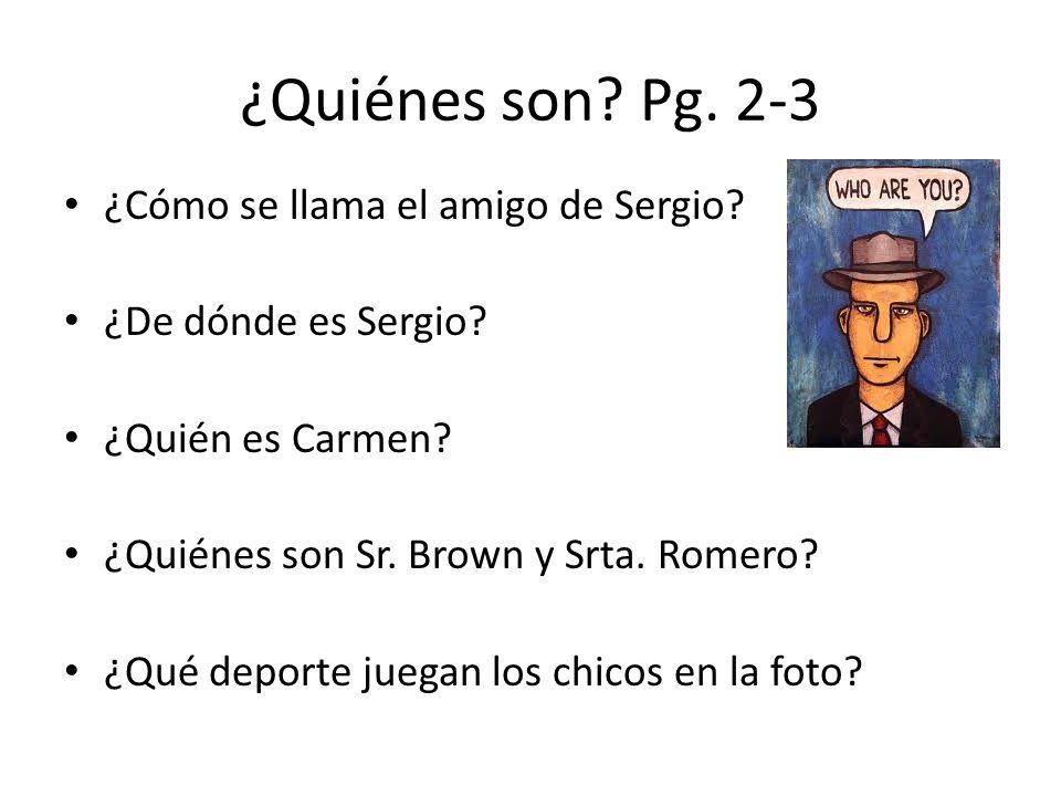 ¿Quiénes son? Pg. 2-3 ¿Cómo se llama el amigo de Sergio? ¿De dónde es Sergio? ¿Quién es Carmen? ¿Quiénes son Sr. Brown y Srta. Romero? ¿Qué deporte ju