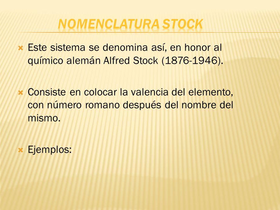 Este sistema se denomina así, en honor al químico alemán Alfred Stock (1876-1946). Consiste en colocar la valencia del elemento, con número romano des
