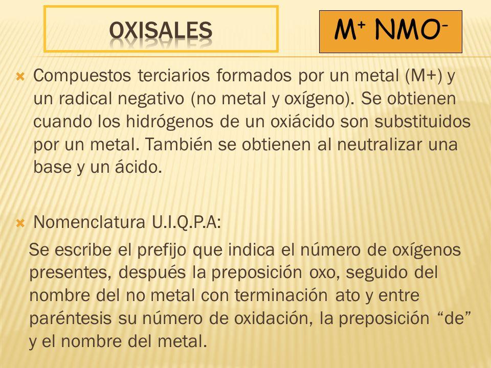 Compuestos terciarios formados por un metal (M+) y un radical negativo (no metal y oxígeno). Se obtienen cuando los hidrógenos de un oxiácido son subs