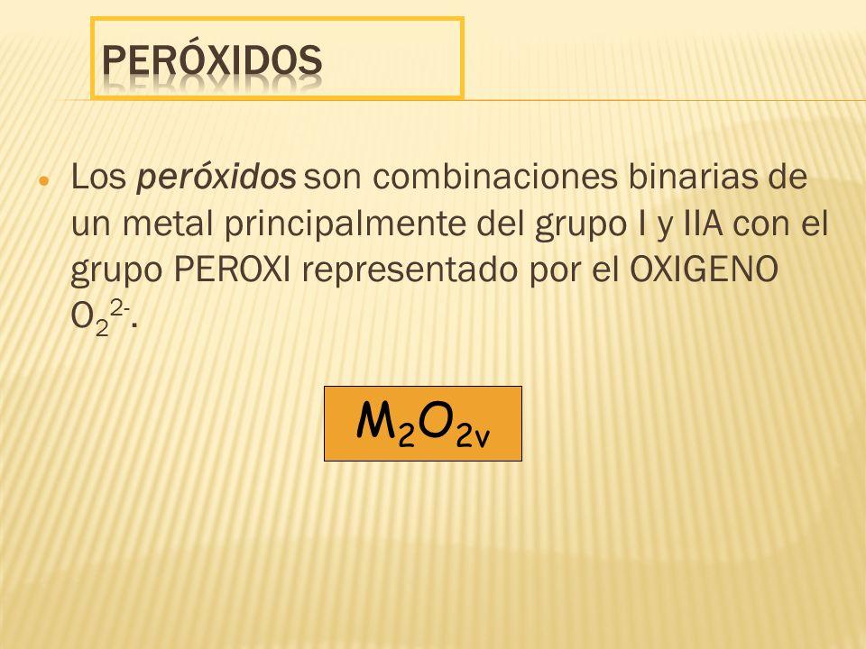 Los peróxidos son combinaciones binarias de un metal principalmente del grupo I y IIA con el grupo PEROXI representado por el OXIGENO O 2 2-. M 2 O 2v