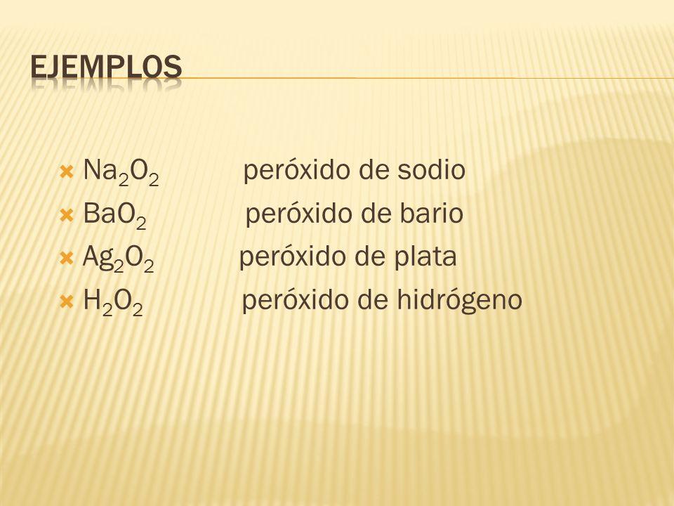Na 2 O 2 peróxido de sodio BaO 2 peróxido de bario Ag 2 O 2 peróxido de plata H 2 O 2 peróxido de hidrógeno