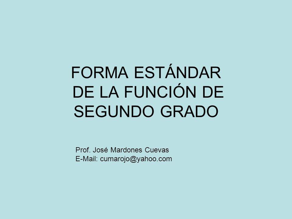 FORMA ESTÁNDAR DE LA FUNCIÓN DE SEGUNDO GRADO Prof. José Mardones Cuevas E-Mail: cumarojo@yahoo.com