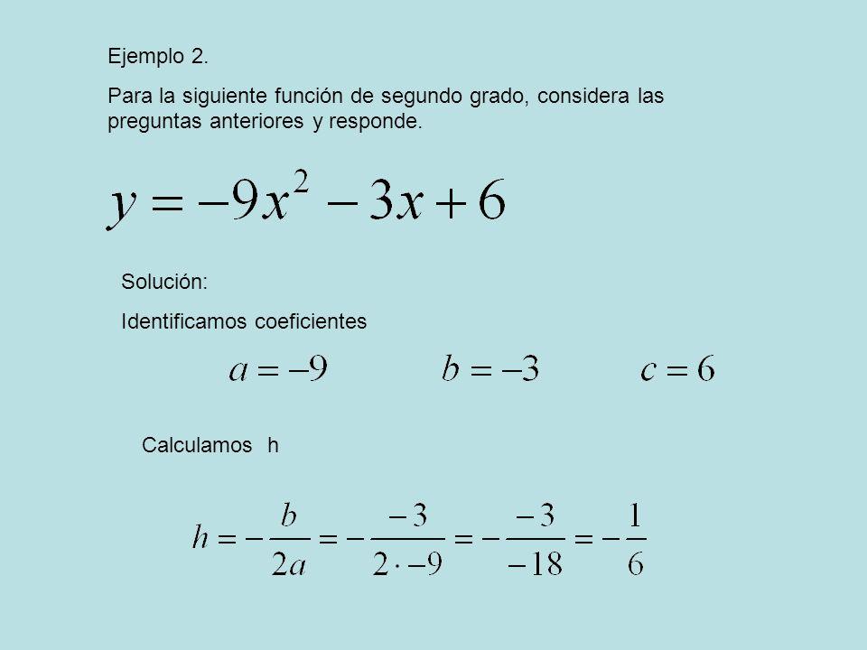 Ejemplo 2. Para la siguiente función de segundo grado, considera las preguntas anteriores y responde. Solución: Identificamos coeficientes Calculamos