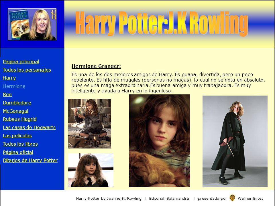 Hermione Granger: Es una de los dos mejores amigos de Harry. Es guapa, divertida, pero un poco repelente. Es hija de muggles (personas no magas), lo c