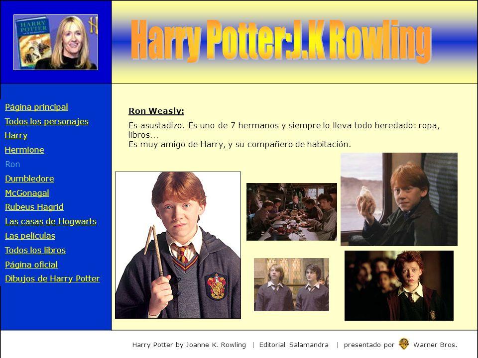 Ron Weasly: Es asustadizo. Es uno de 7 hermanos y siempre lo lleva todo heredado: ropa, libros... Es muy amigo de Harry, y su compañero de habitación.