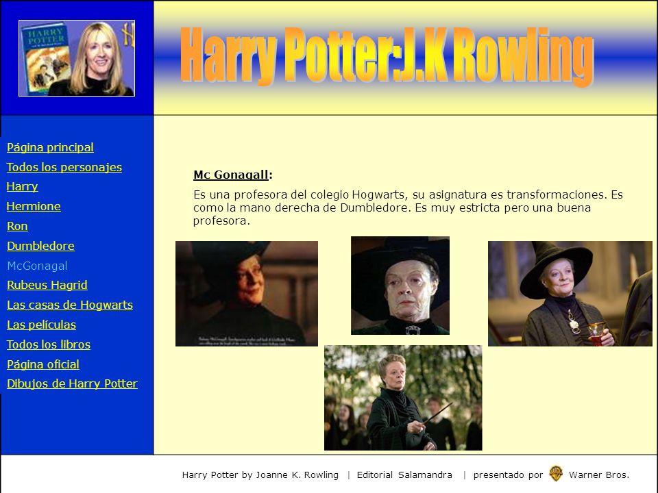 Mc Gonagall: Es una profesora del colegio Hogwarts, su asignatura es transformaciones. Es como la mano derecha de Dumbledore. Es muy estricta pero una
