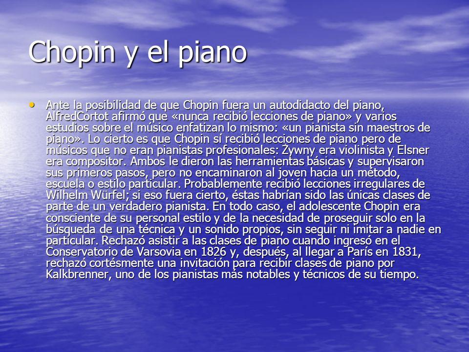 Chopin y el piano Ante la posibilidad de que Chopin fuera un autodidacto del piano, AlfredCortot afirmó que «nunca recibió lecciones de piano» y varios estudios sobre el músico enfatizan lo mismo: «un pianista sin maestros de piano».