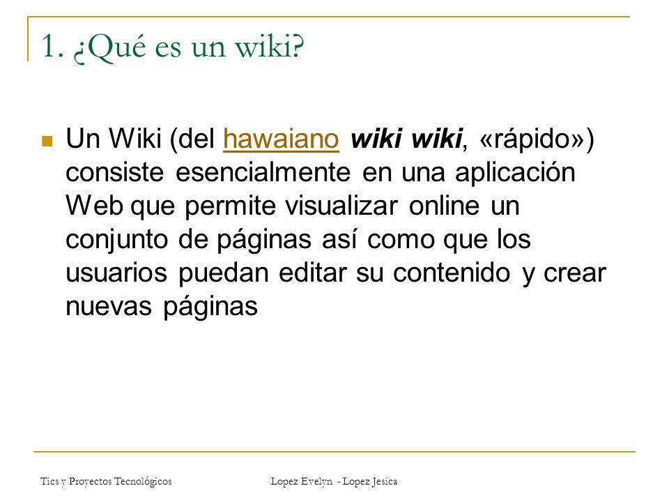 Tics y Proyectos Tecnológicos Lopez Evelyn - Lopez Jesica Uso de los wiki como escenario donde los estudiantes deben realizar colaborativamente sus trabajos.