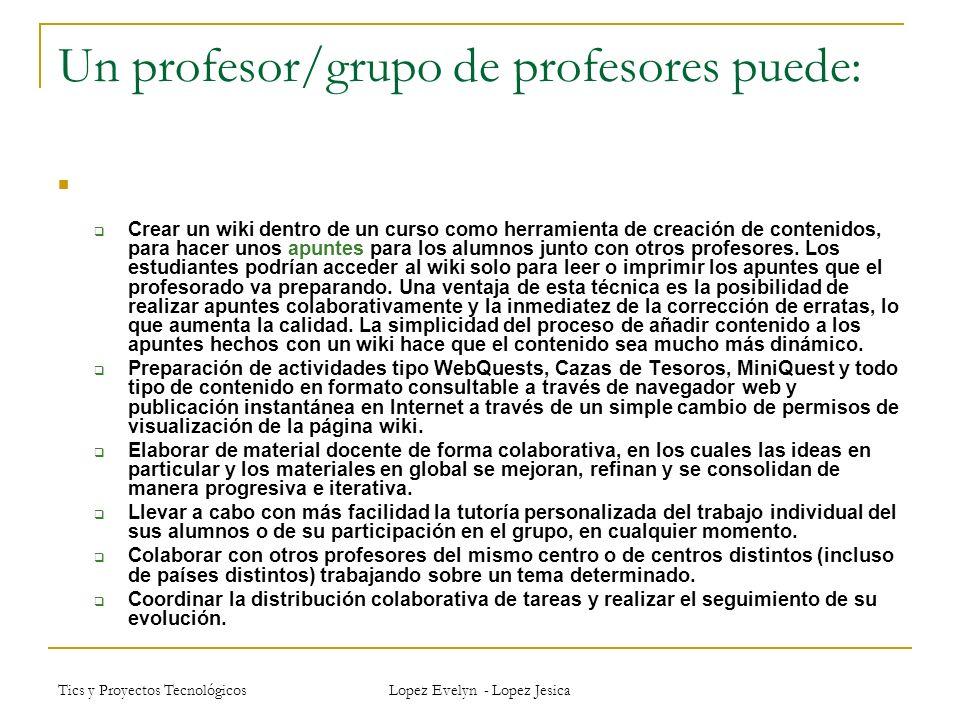 Tics y Proyectos Tecnológicos Lopez Evelyn - Lopez Jesica Un profesor/grupo de profesores puede: Crear un wiki dentro de un curso como herramienta de creación de contenidos, para hacer unos apuntes para los alumnos junto con otros profesores.
