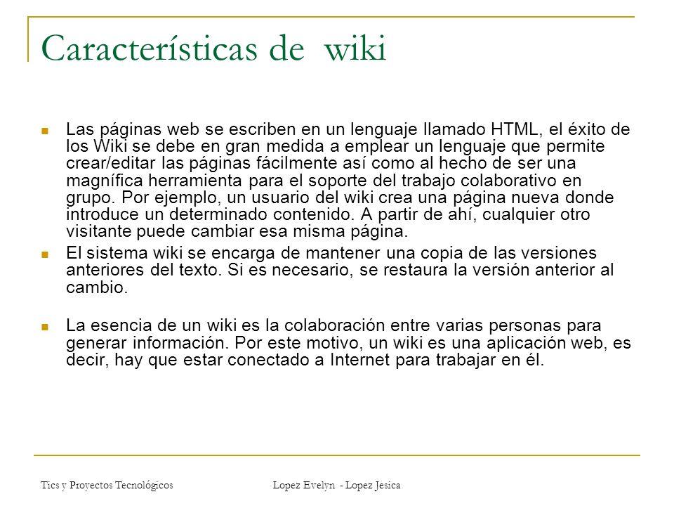 Tics y Proyectos Tecnológicos Lopez Evelyn - Lopez Jesica Características de wiki Las páginas web se escriben en un lenguaje llamado HTML, el éxito de los Wiki se debe en gran medida a emplear un lenguaje que permite crear/editar las páginas fácilmente así como al hecho de ser una magnífica herramienta para el soporte del trabajo colaborativo en grupo.
