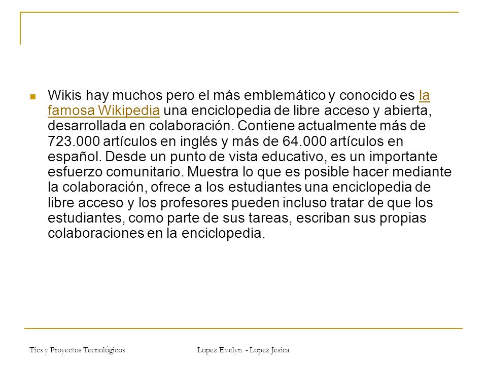 Tics y Proyectos Tecnológicos Lopez Evelyn - Lopez Jesica Wikis hay muchos pero el más emblemático y conocido es la famosa Wikipedia una enciclopedia de libre acceso y abierta, desarrollada en colaboración.