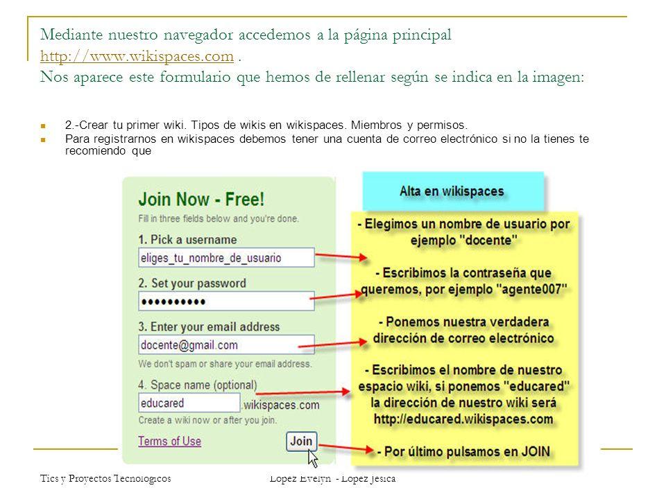Tics y Proyectos Tecnológicos Lopez Evelyn - Lopez Jesica Excepcionalmente si eres docente y vas a usar el wiki con alumnos k-12 puedes tener un wiki gratis exento de publicidad, para ello has de darte de alta en esta página http://www.wikispaces.com/site/for/teachers.