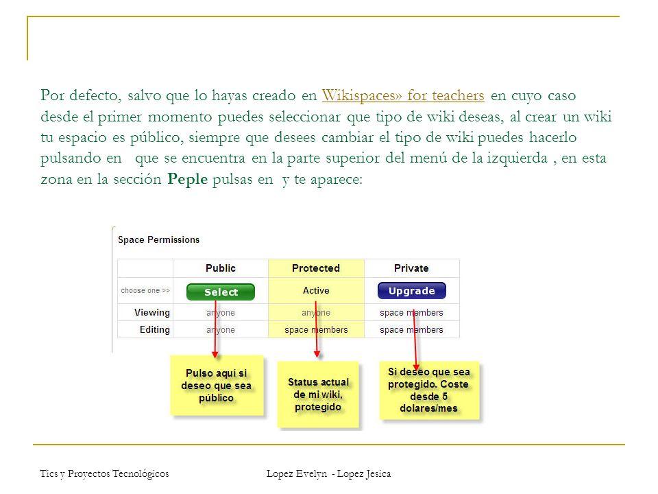 Tics y Proyectos Tecnológicos Lopez Evelyn - Lopez Jesica Por defecto, salvo que lo hayas creado en Wikispaces» for teachers en cuyo caso desde el primer momento puedes seleccionar que tipo de wiki deseas, al crear un wiki tu espacio es público, siempre que desees cambiar el tipo de wiki puedes hacerlo pulsando en que se encuentra en la parte superior del menú de la izquierda, en esta zona en la sección Peple pulsas en y te aparece:Wikispaces» for teachers