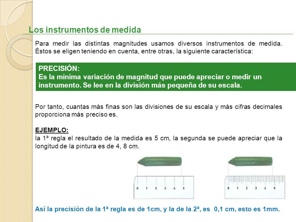 Los instrumentos de medida Para medir las distintas magnitudes usamos diversos instrumentos de medida. Éstos se eligen teniendo en cuenta, entre otras