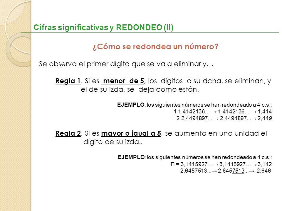 Cifras significativas y REDONDEO (II) ¿Cómo se redondea un número? Se observa el primer dígito que se va a eliminar y… Regla 1. Si es menor de 5, los