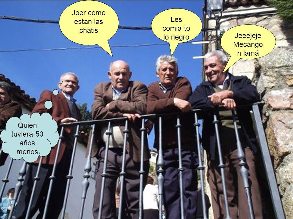 Joer como estan las chatis Les comia to lo negro Jeeejeje Mecango n lamá Quien tuviera 50 años menos