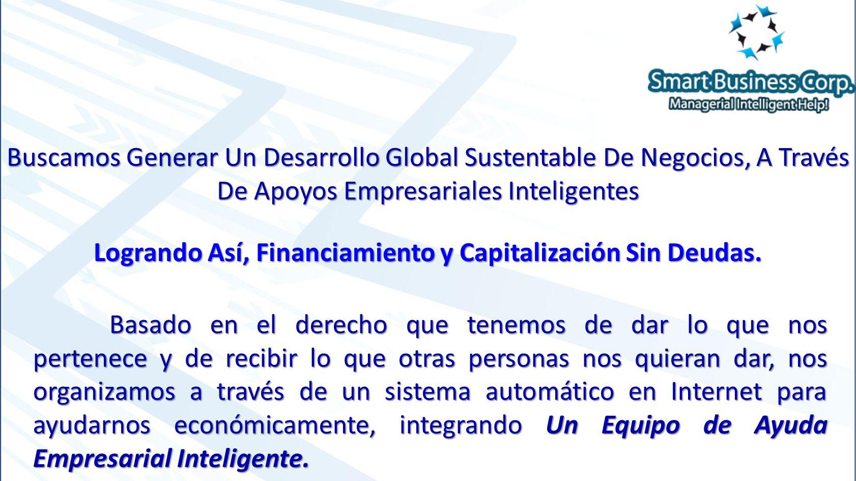 Buscamos Generar Un Desarrollo Global Sustentable De Negocios, A Través De Apoyos Empresariales Inteligentes Logrando Así, Financiamiento y Capitalización Sin Deudas.