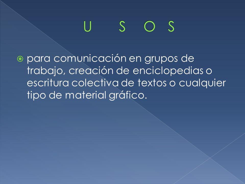 para comunicación en grupos de trabajo, creación de enciclopedias o escritura colectiva de textos o cualquier tipo de material gráfico.