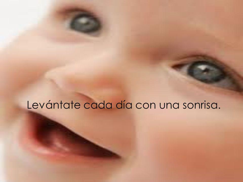 Levántate cada día con una sonrisa.
